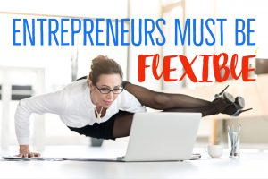 Entrepreneurs Must Be Flexible
