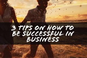 3 Tips on How to Be Successful in Business