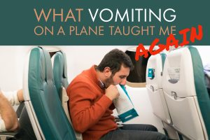 What Vomiting on a Plane Taught Me. Again.