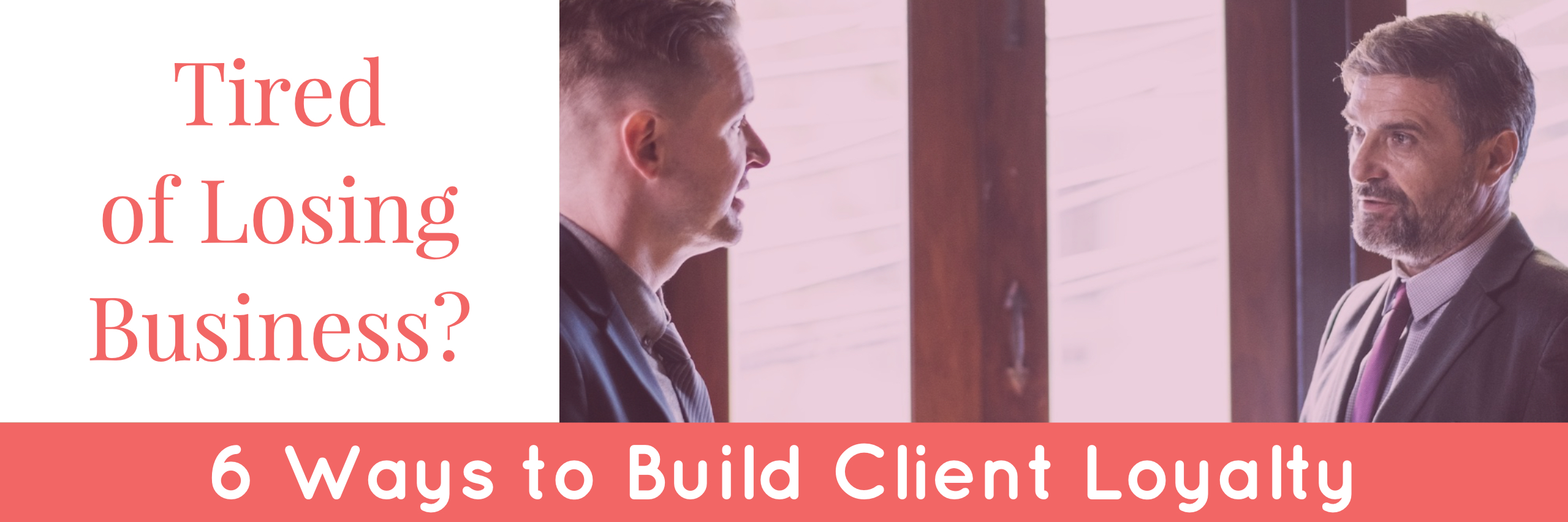Tired of Losing Business? 6 Ways to Build Client Loyalty