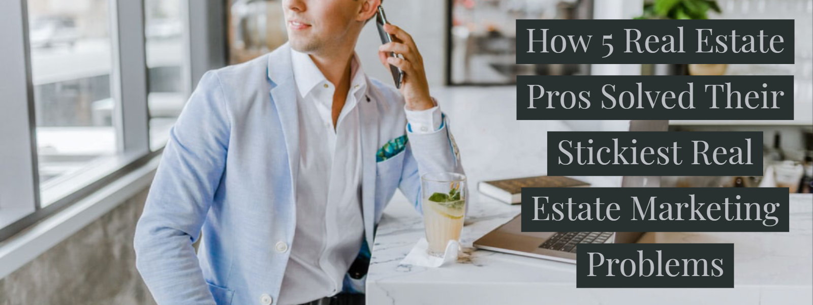 How 5 Real Estate Pros Solved Their Stickiest Real Estate Marketing Problems